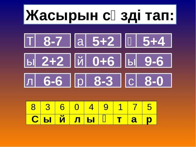 Жасырын сөзді тап: 8-7 Т 2+2 ы 6-6 л 5+2 а 0+6 й 8-3 р 5+4 қ 9-6 ы 8-0 с С ы...
