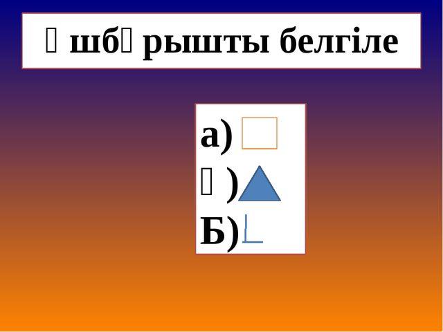 Үшбұрышты белгіле а) ә) Б)