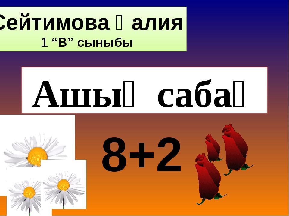 """Ашық сабақ 8+2 Сейтимова Қалия 1 """"В"""" сыныбы"""