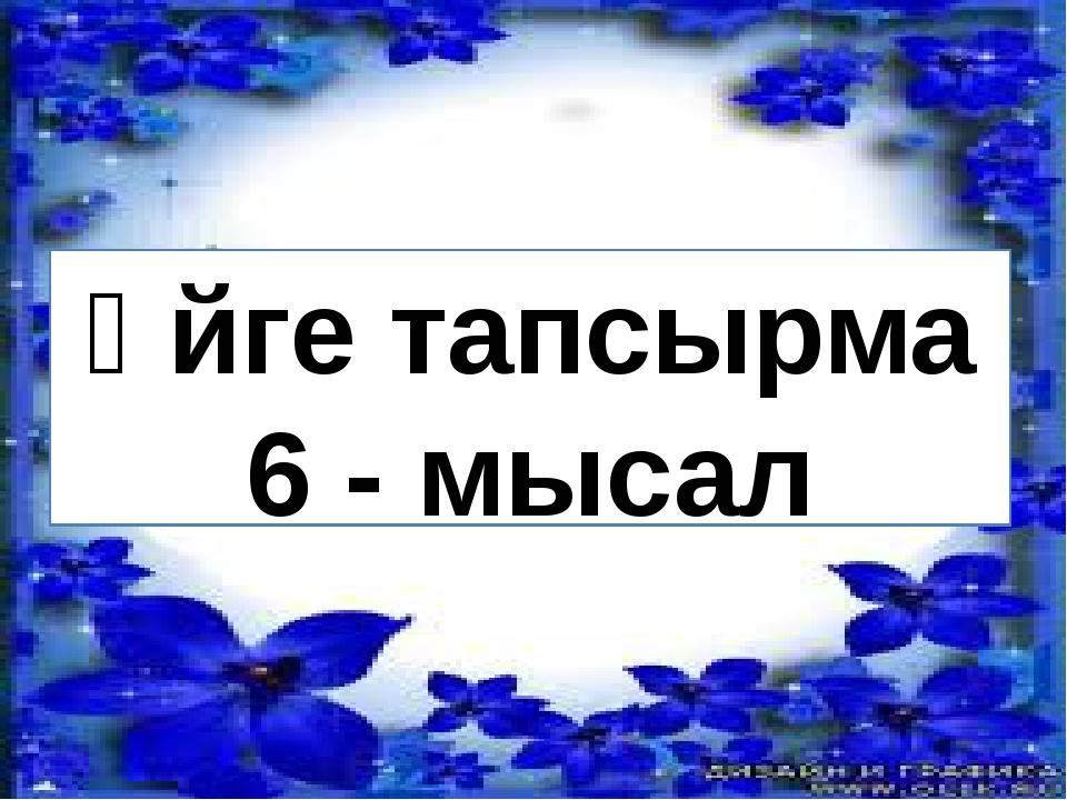 Үйге тапсырма 6 - мысал