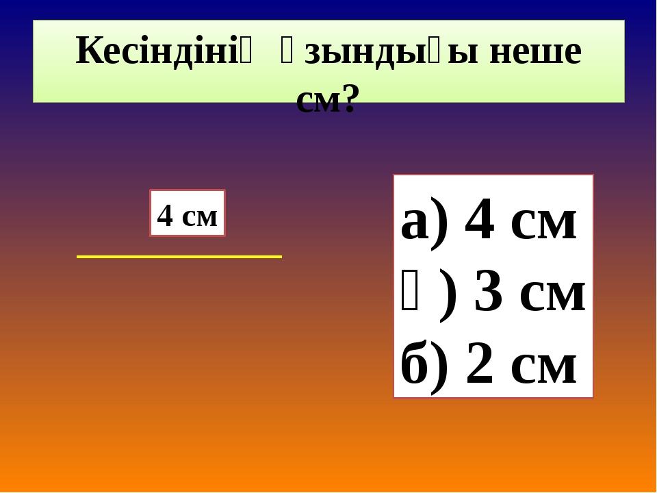 Кесіндінің ұзындығы неше см? а) 4 см ә) 3 см б) 2 см 4 см