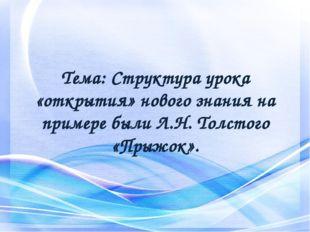 Тема: Структура урока «открытия» нового знания на примере были Л.Н. Толстого
