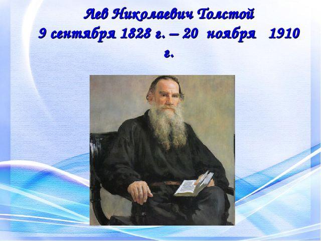 Лев Николаевич Толстой 9 сентября 1828 г. – 20 ноября 1910 г.