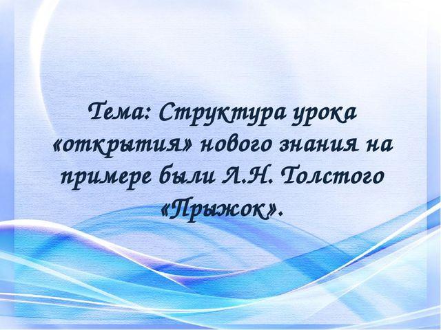 Тема: Структура урока «открытия» нового знания на примере были Л.Н. Толстого...