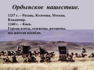 Ордынское нашествие. 1237 г. – Рязань, Коломна, Москва, Владимир, 1240 г. – К