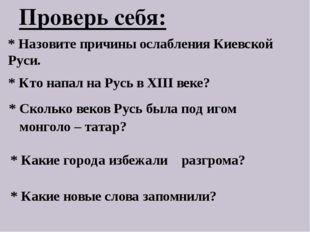 Проверь себя: * Назовите причины ослабления Киевской Руси. * Кто напал на Рус