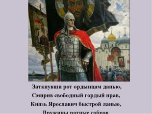 Заткнувши рот ордынцам данью, Смирив свободный гордый нрав, Князь Ярославич