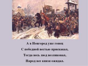 А в Новгород уже гонец С победной вестью прискакал, Тогда весь люд возликовал