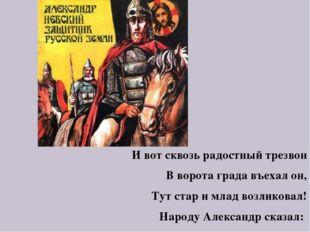 И вот сквозь радостный трезвон В ворота града въехал он, Тут стар и млад возл