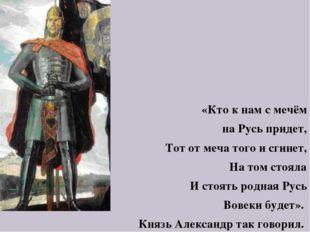 «Кто к нам с мечём на Русь придет, Тот от меча того и сгинет, На том стояла И