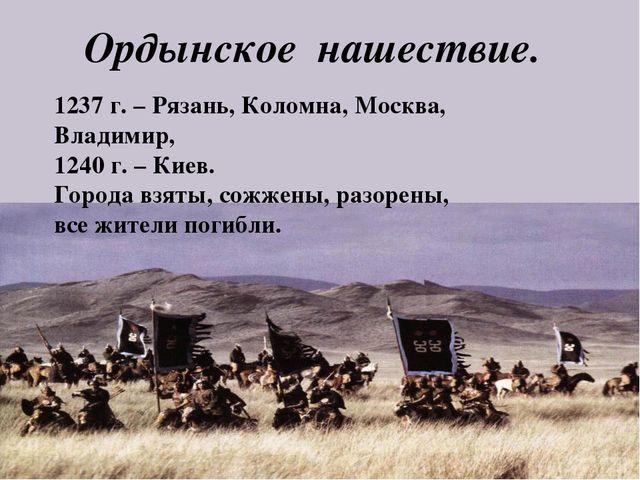 Ордынское нашествие. 1237 г. – Рязань, Коломна, Москва, Владимир, 1240 г. – К...