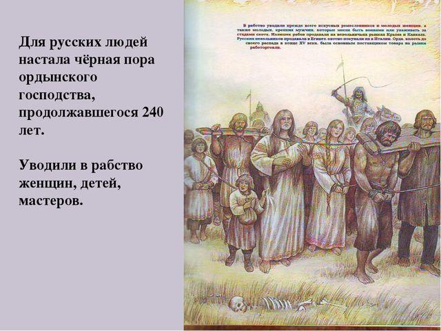 Для русских людей настала чёрная пора ордынского господства, продолжавшегося...