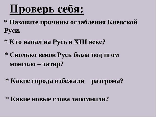 Проверь себя: * Назовите причины ослабления Киевской Руси. * Кто напал на Рус...
