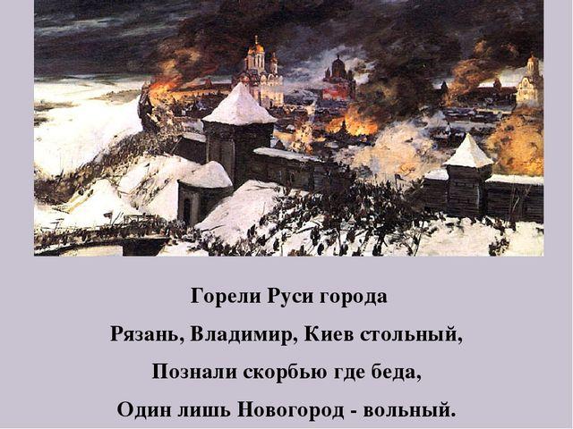 Горели Руси города Рязань, Владимир, Киев стольный, Познали скорбью где беда...