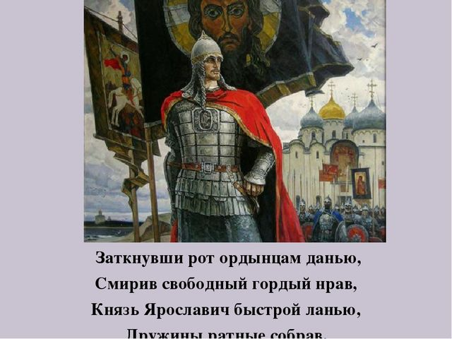 Заткнувши рот ордынцам данью, Смирив свободный гордый нрав, Князь Ярославич...