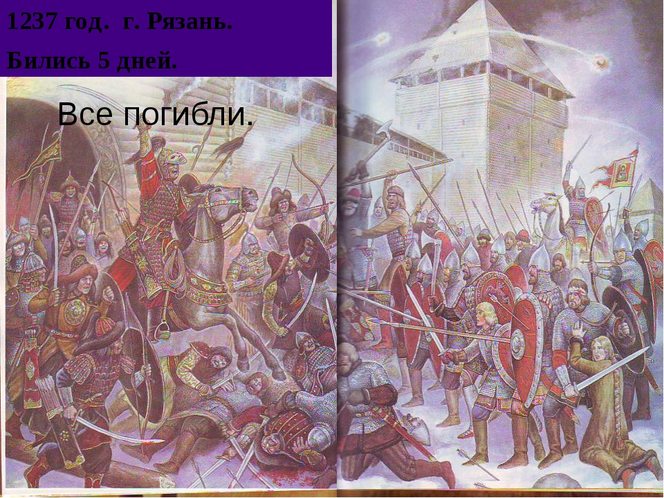 Все погибли. 1237 год. г. Рязань. Бились 5 дней.