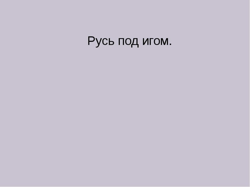 Русь под игом.