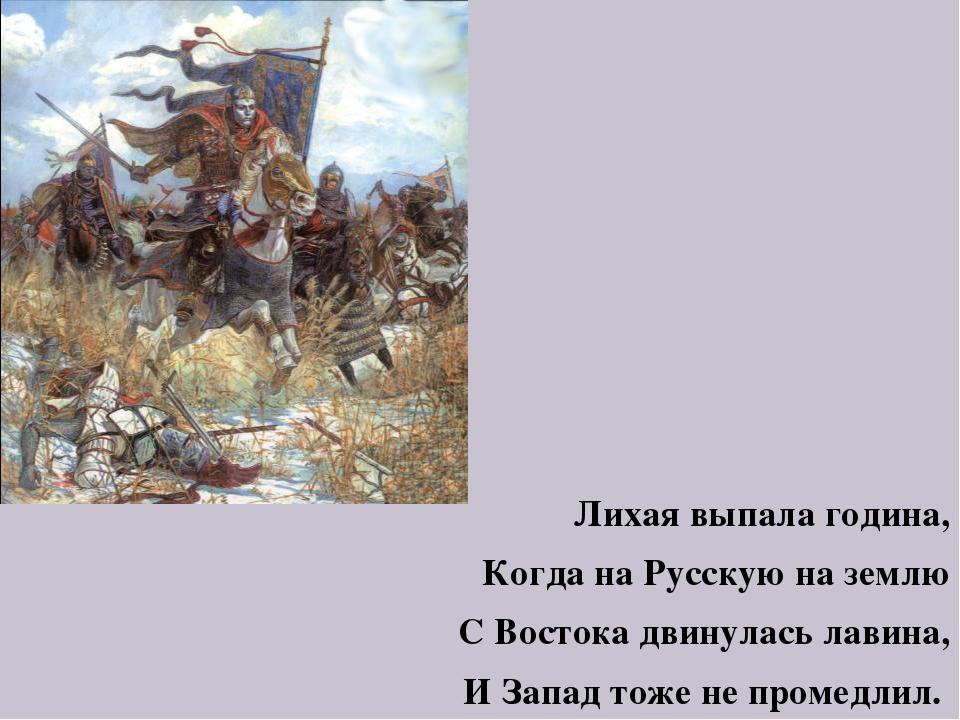 Лихая выпала година, Когда на Русскую на землю С Востока двинулась лавина, И...