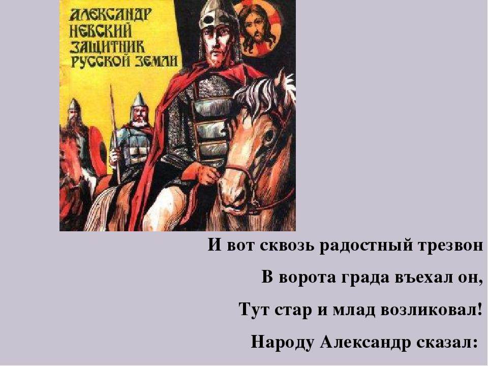 И вот сквозь радостный трезвон В ворота града въехал он, Тут стар и млад возл...
