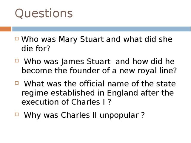 Questions Who was Mary Stuart and what did she die for? Who was James Stuart...