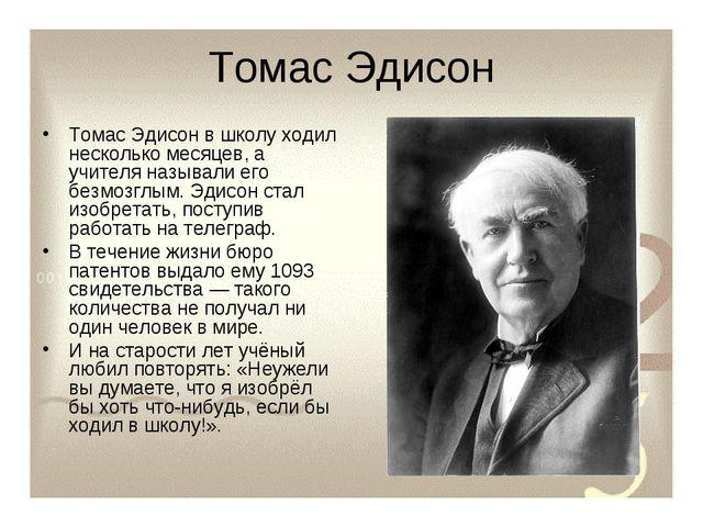 Томас Эдисон Томас Эдисон в школу ходил несколько месяцев, а учителя называли...