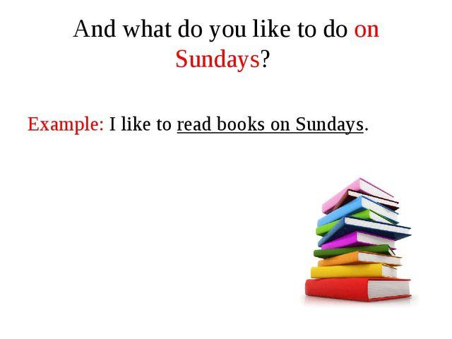 And what do you like to do on Sundays? Example: I like to read books on Sunda...