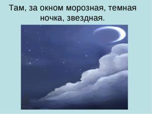 Там, за окном морозная, темная ночка, звездная.