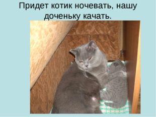 Придет котик ночевать, нашу доченьку качать.
