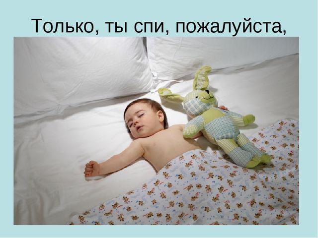 Только, ты спи, пожалуйста,