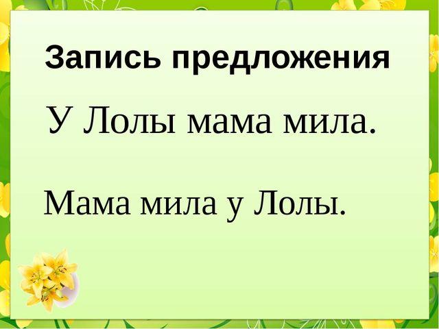Запись предложения У Лолы мама мила. Мама мила у Лолы.