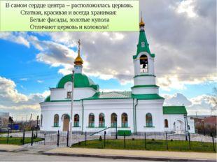 В самом сердце центра – расположилась церковь. Статная, красивая и всегда хра