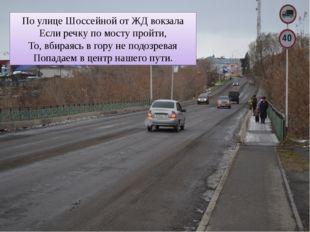 По улице Шоссейной от ЖД вокзала Если речку по мосту пройти, То, вбираясь в г
