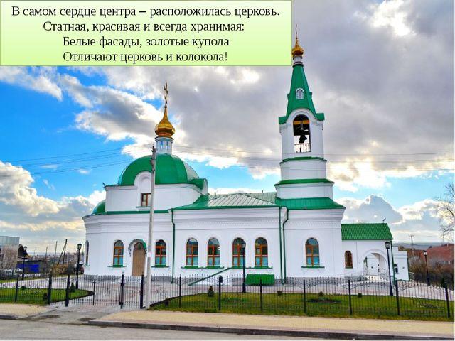 В самом сердце центра – расположилась церковь. Статная, красивая и всегда хра...