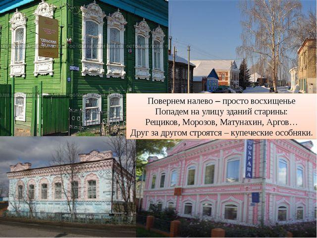 Повернем налево – просто восхищенье Попадем на улицу зданий старины: Рещиков,...