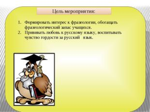 Цель мероприятия: Формировать интерес к фразеологии, обогащать фразеологичес
