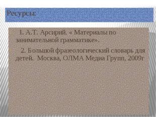 Ресурсы: 1. А.Т. Арсирий. « Материалы по занимательной грамматике». 2. Большо