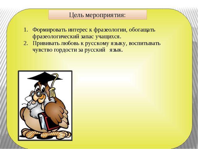 Цель мероприятия: Формировать интерес к фразеологии, обогащать фразеологичес...