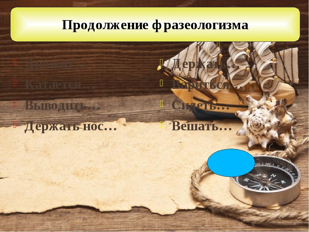 Продолжение фразеологизма Дрожит… Катается… Выводить… Держать нос… Держать… В...