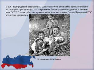 В 1967 году родители отправили С. Шойгу на лето в Тувинскую археологическую э