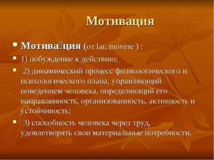 Мотивация Мотива́ция (от lat. movere ) : 1) побуждение к действию; 2) динами