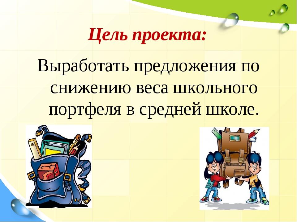 Цель проекта: Выработать предложения по снижению веса школьного портфеля в с...