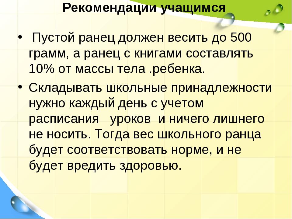 Рекомендации учащимся Пустой ранец должен весить до 500 грамм, а ранец с книг...