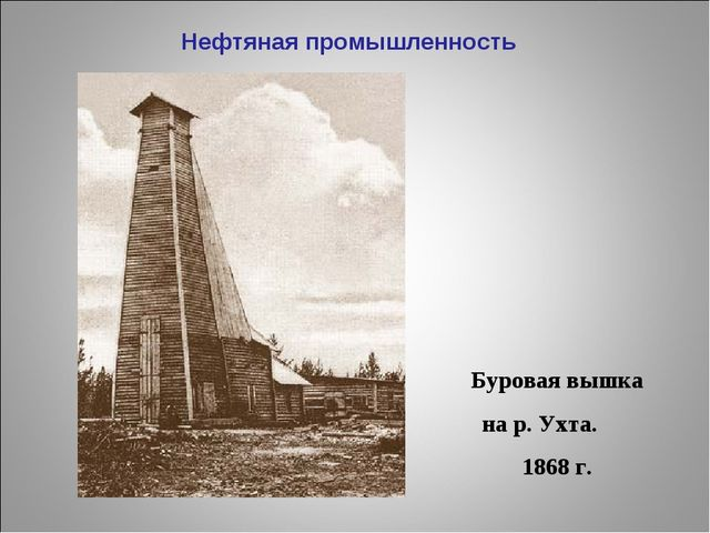 Нефтяная промышленность Буровая вышка на р. Ухта. 1868 г.