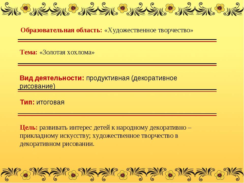 Тема: «Золотая хохлома» Тип: итоговая Цель: развивать интерес детей к народно...