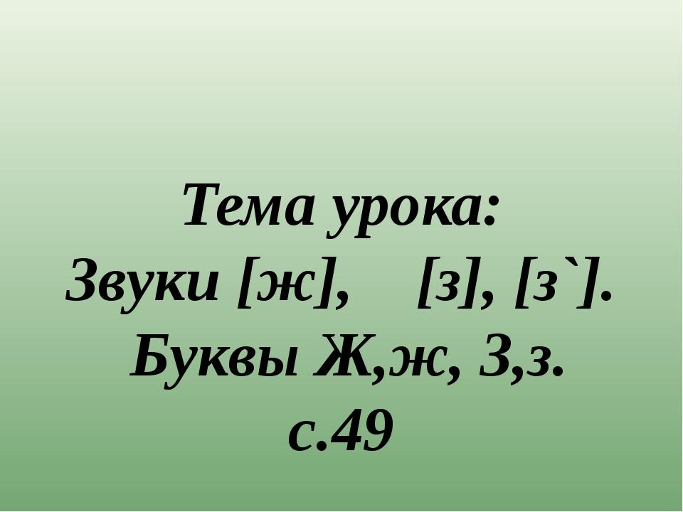 Тема урока: Звуки [ж], [з], [з`]. Буквы Ж,ж, З,з. с.49