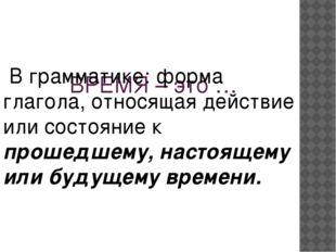 ВРЕМЯ – это … В грамматике: форма глагола, относящая действие или состояние