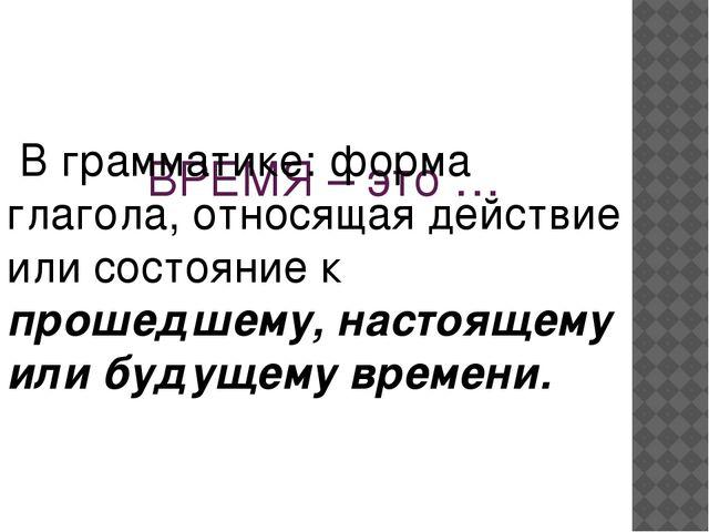 ВРЕМЯ – это … В грамматике: форма глагола, относящая действие или состояние...