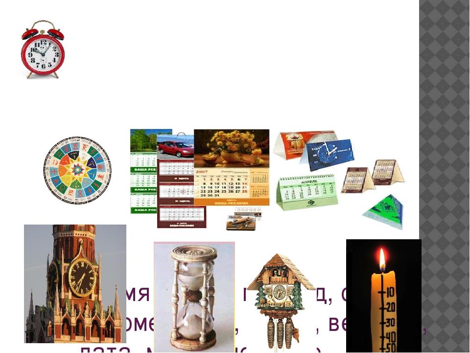 Время - пора, период, срок, промежуток, сезон, век, эра, дата, миг, мгновени...