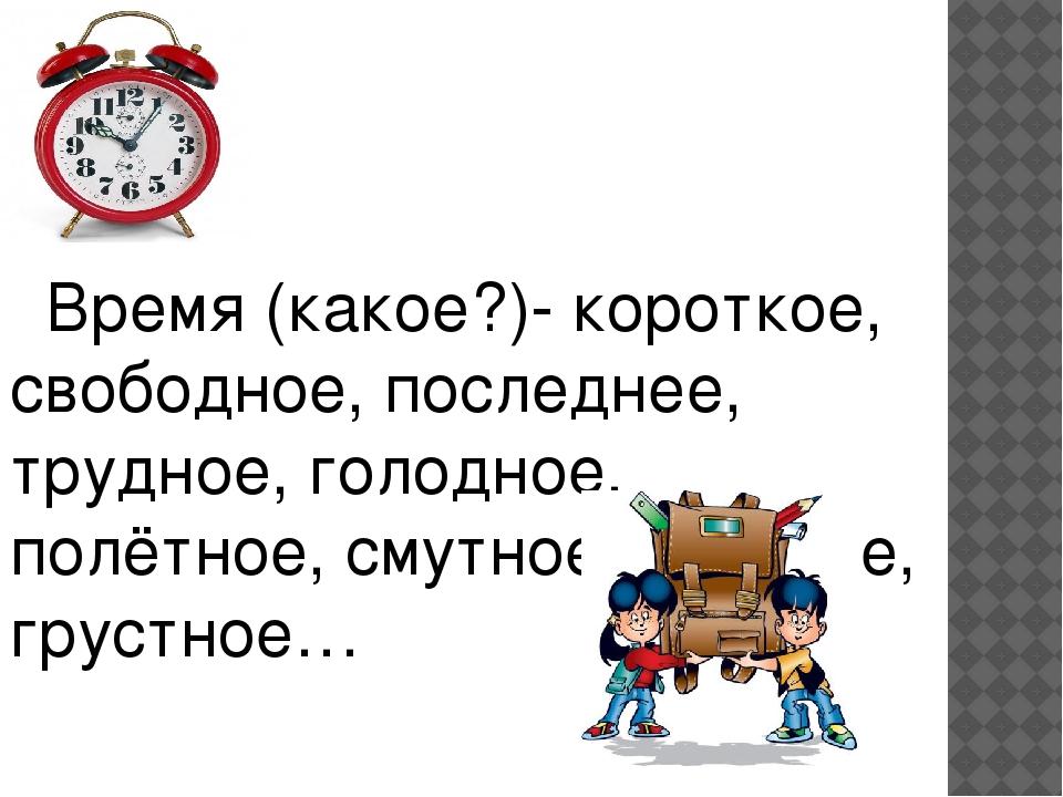 Время (какое?)- короткое, свободное, последнее, трудное, голодное, полётное,...