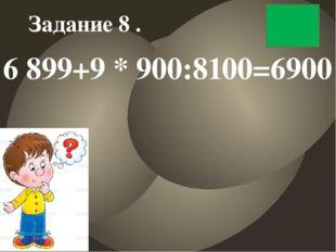 6 899+9 * 900:8100=6900 Задание 8 .
